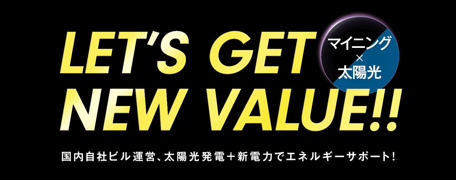 「LET'S GET NEW VALUE」 マイニングで新たな価値を手に入レよう。 国内自社ビル運営、太陽光発電でエネルギーサポート!