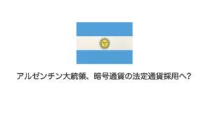 アルゼンチン大統領、暗号通貨の法定通貨採用へ?